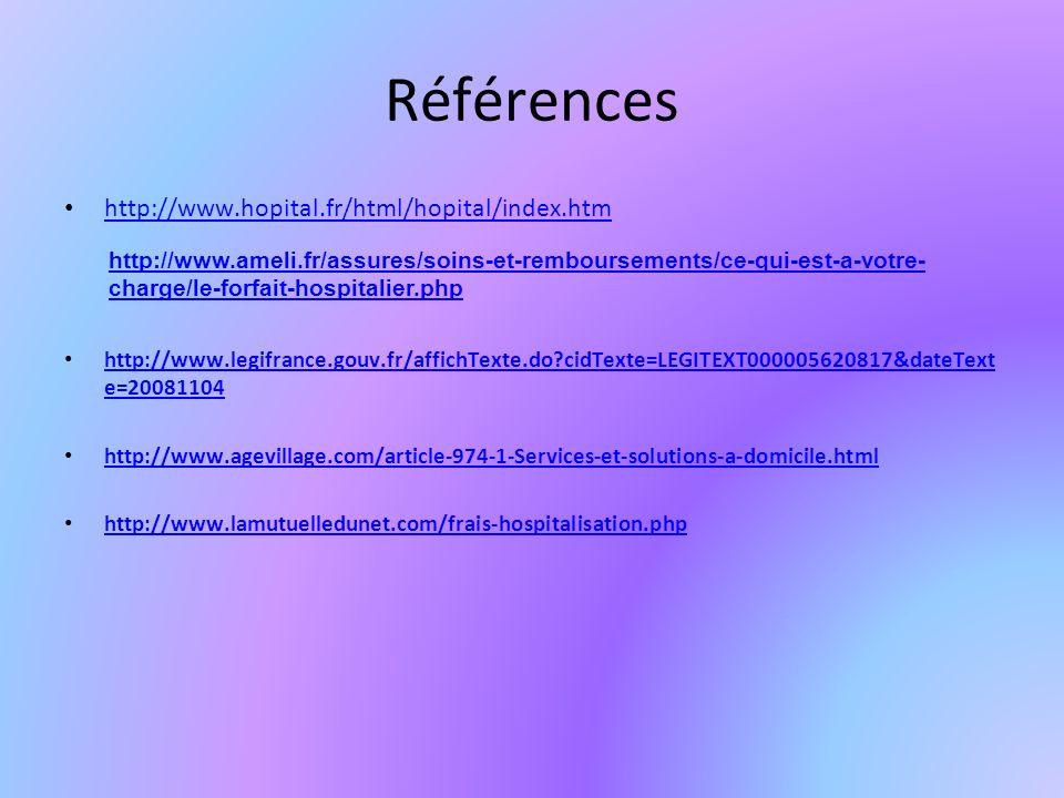 Références http://www.hopital.fr/html/hopital/index.htm http://www.legifrance.gouv.fr/affichTexte.do cidTexte=LEGITEXT000005620817&dateText e=20081104 http://www.legifrance.gouv.fr/affichTexte.do cidTexte=LEGITEXT000005620817&dateText e=20081104 http://www.agevillage.com/article-974-1-Services-et-solutions-a-domicile.html http://www.lamutuelledunet.com/frais-hospitalisation.php http://www.ameli.fr/assures/soins-et-remboursements/ce-qui-est-a-votre- charge/le-forfait-hospitalier.php