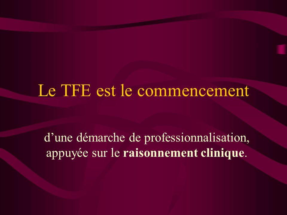 Le TFE est le commencement dune démarche de professionnalisation, appuyée sur le raisonnement clinique.