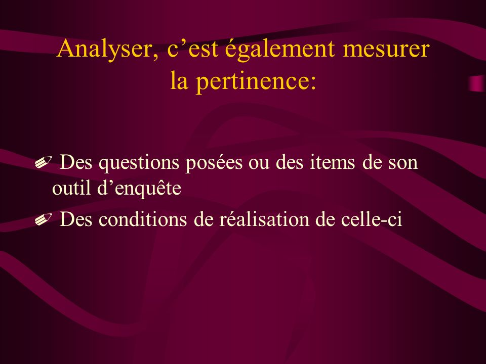 Analyser, cest également mesurer la pertinence: Des questions posées ou des items de son outil denquête Des conditions de réalisation de celle-ci