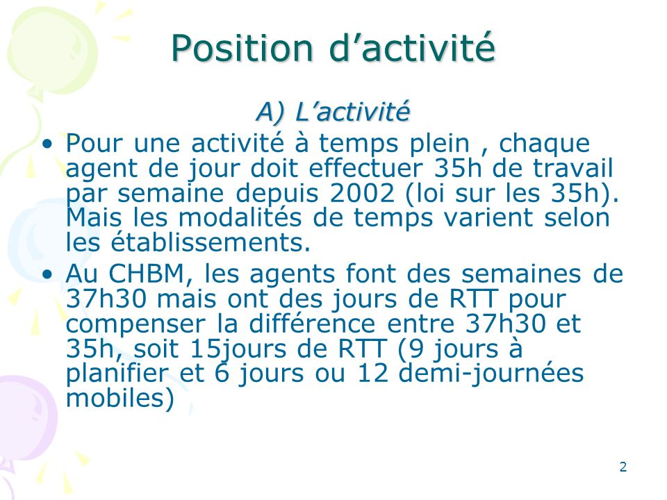 2 Position dactivité A) Lactivité Pour une activité à temps plein, chaque agent de jour doit effectuer 35h de travail par semaine depuis 2002 (loi sur les 35h).
