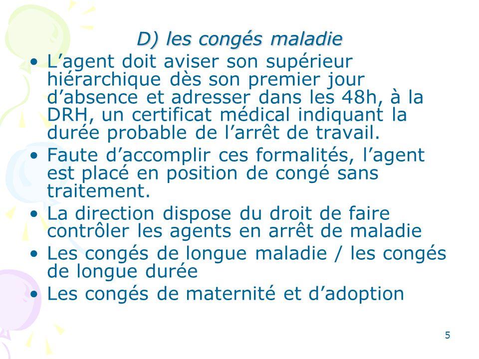 5 D) les congés maladie Lagent doit aviser son supérieur hiérarchique dès son premier jour dabsence et adresser dans les 48h, à la DRH, un certificat médical indiquant la durée probable de larrêt de travail.