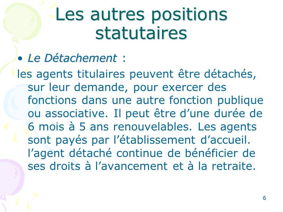6 Les autres positions statutaires Le DétachementLe Détachement : les agents titulaires peuvent être détachés, sur leur demande, pour exercer des fonctions dans une autre fonction publique ou associative.