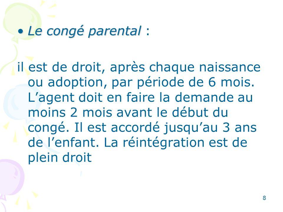 8 Le congé parentalLe congé parental : il est de droit, après chaque naissance ou adoption, par période de 6 mois. Lagent doit en faire la demande au