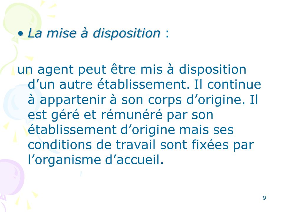 9 La mise à dispositionLa mise à disposition : un agent peut être mis à disposition dun autre établissement. Il continue à appartenir à son corps dori