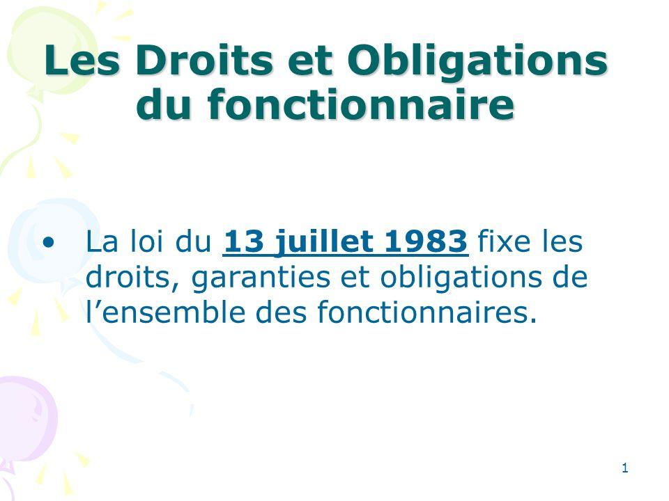 1 Les Droits et Obligations du fonctionnaire La loi du 13 juillet 1983 fixe les droits, garanties et obligations de lensemble des fonctionnaires.