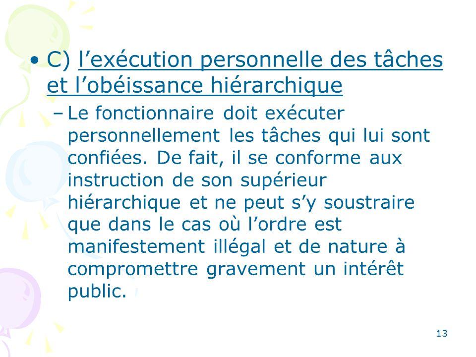 13 C) lexécution personnelle des tâches et lobéissance hiérarchique –Le fonctionnaire doit exécuter personnellement les tâches qui lui sont confiées.