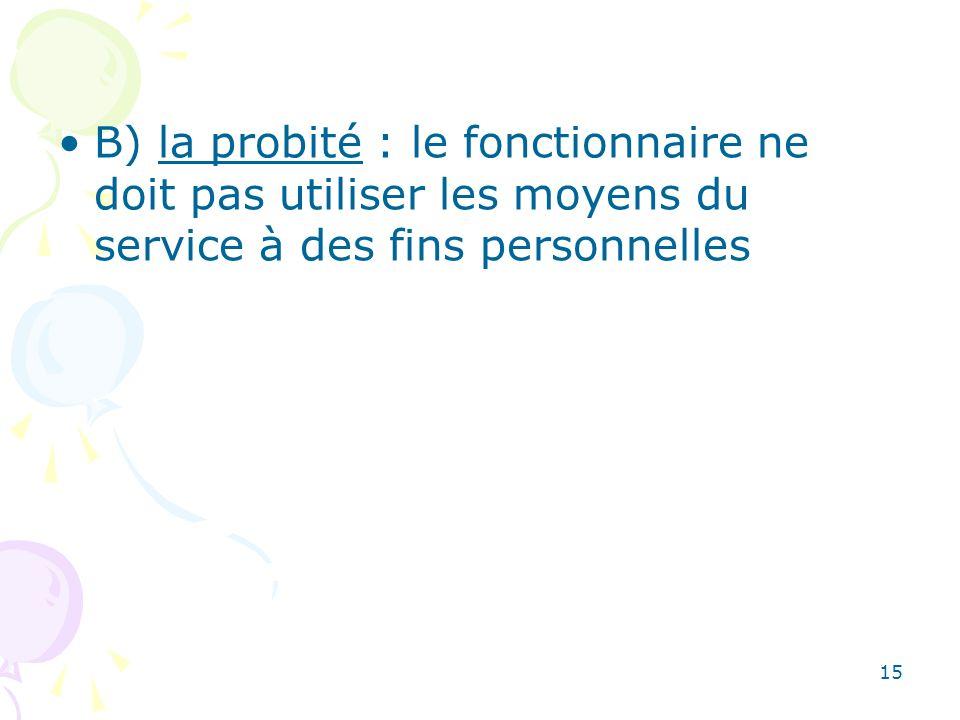 15 B) la probité : le fonctionnaire ne doit pas utiliser les moyens du service à des fins personnelles