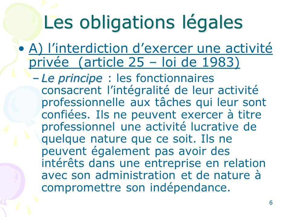 6 Les obligations légales A) linterdiction dexercer une activité privée (article 25 – loi de 1983) –Le principe –Le principe : les fonctionnaires cons