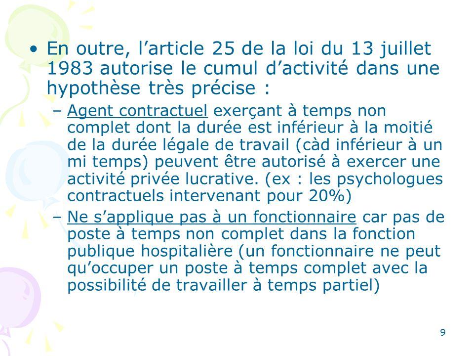 9 En outre, larticle 25 de la loi du 13 juillet 1983 autorise le cumul dactivité dans une hypothèse très précise : –Agent contractuel exerçant à temps