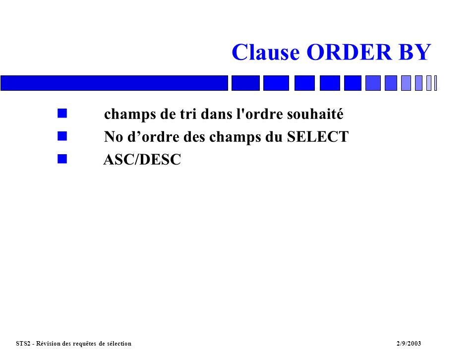 STS2 - Révision des requêtes de sélection2/9/2003 Clause WHERE : la restriction ncondition A = B nplusieurs conditions : AND, OR, XOR n pour nier la condition : NOT nconditions de JOINTURE