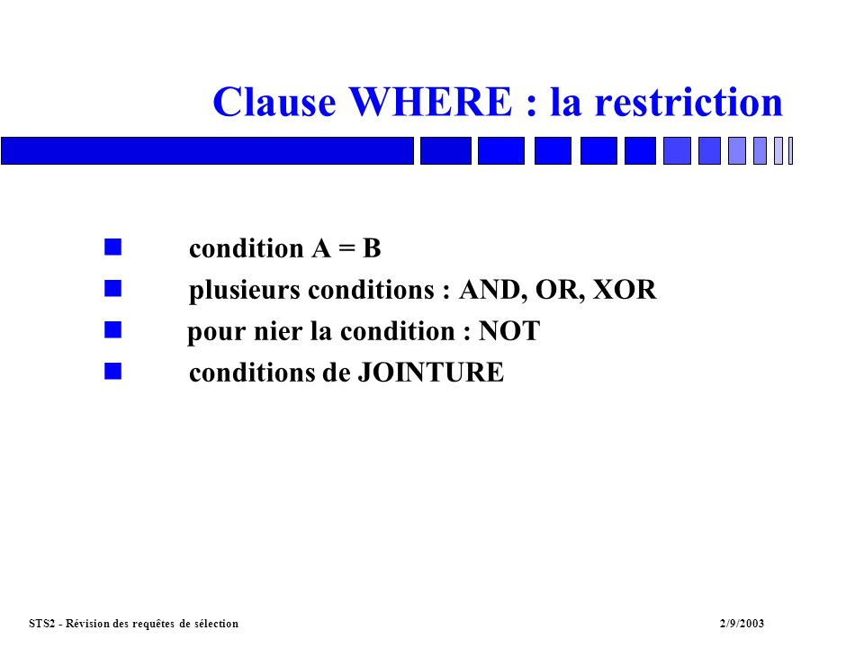 STS2 - Révision des requêtes de sélection2/9/2003 Clause WHERE : la restriction ncondition A = B nplusieurs conditions : AND, OR, XOR n pour nier la condition : NOT nconditions de JOINTURE