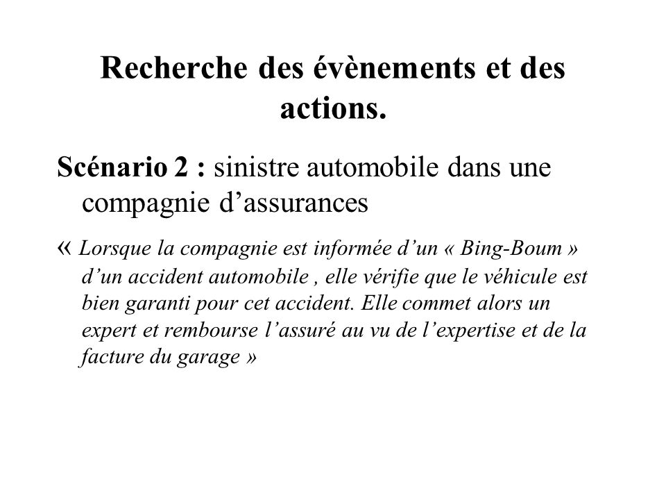 Recherche des évènements et des actions. Scénario 2 : sinistre automobile dans une compagnie dassurances « Lorsque la compagnie est informée dun « Bin