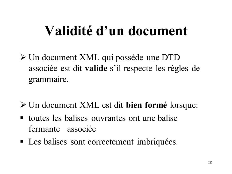20 Validité dun document Un document XML qui possède une DTD associée est dit valide sil respecte les règles de grammaire. Un document XML est dit bie