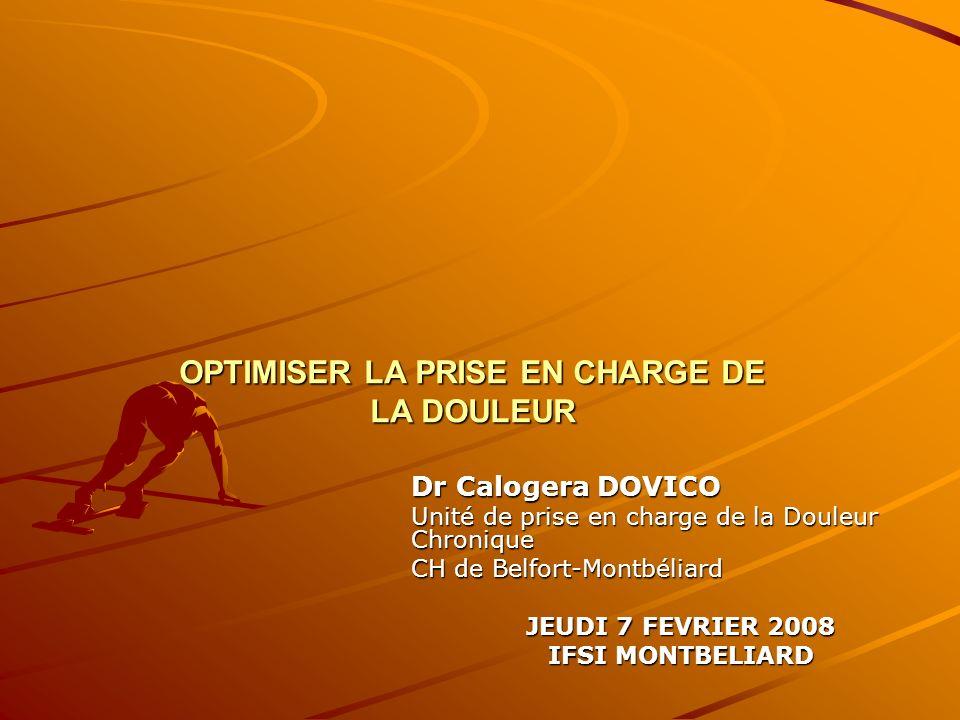 OPTIMISER LA PRISE EN CHARGE DE LA DOULEUR Dr Calogera DOVICO Unité de prise en charge de la Douleur Chronique CH de Belfort-Montbéliard JEUDI 7 FEVRI