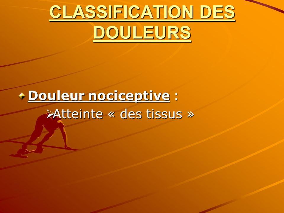 CLASSIFICATION DES DOULEURS Douleur nociceptive : Atteinte « des tissus » Atteinte « des tissus »