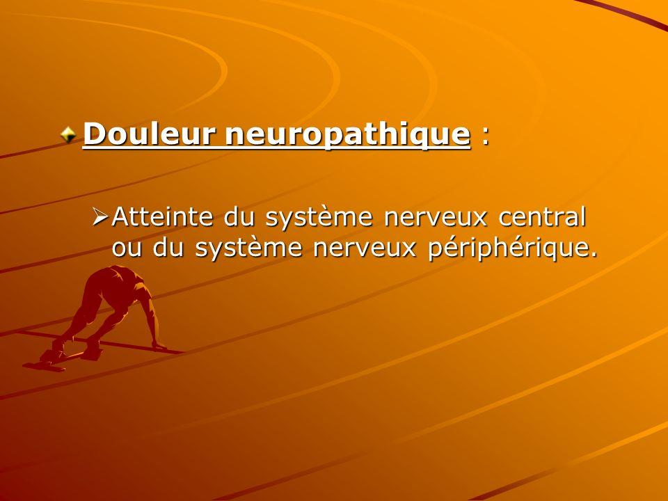 Douleur neuropathique : Atteinte du système nerveux central ou du système nerveux périphérique. Atteinte du système nerveux central ou du système nerv
