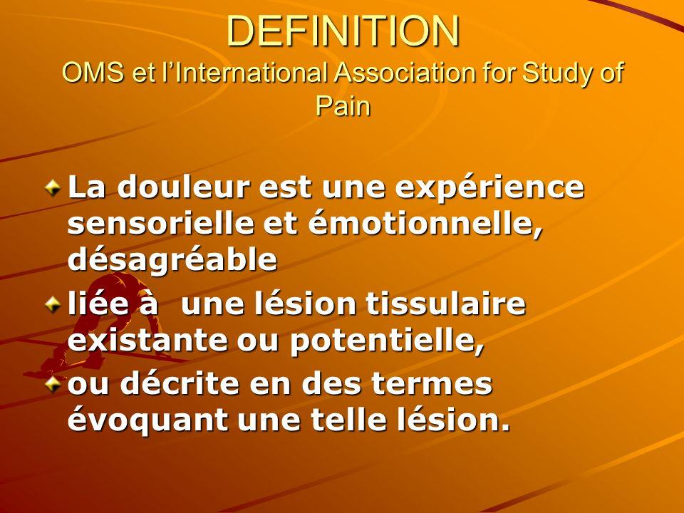 DEFINITION OMS et lInternational Association for Study of Pain La douleur est une expérience sensorielle et émotionnelle, désagréable liée à une lésio
