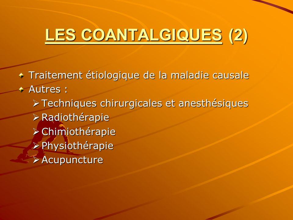 LES COANTALGIQUES (2) Traitement étiologique de la maladie causale Autres : Techniques chirurgicales et anesthésiques Techniques chirurgicales et anes