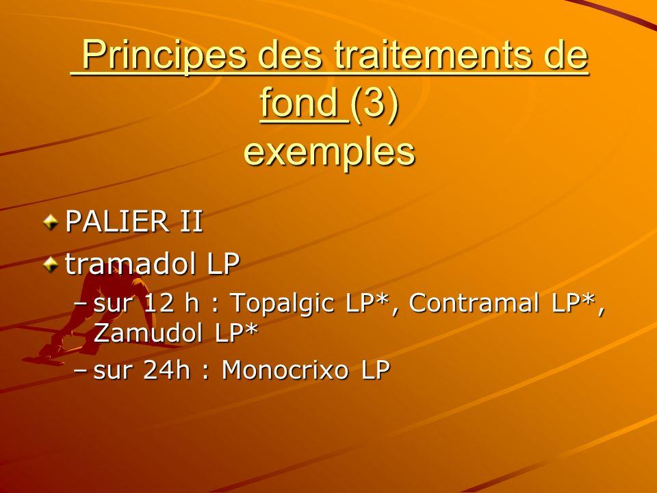 Principes des traitements de fond (3) exemples Principes des traitements de fond (3) exemples PALIER II tramadol LP –sur 12 h : Topalgic LP*, Contrama