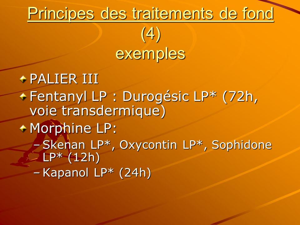 Principes des traitements de fond (4) exemples PALIER III Fentanyl LP : Durogésic LP* (72h, voie transdermique) Morphine LP: –Skenan LP*, Oxycontin LP