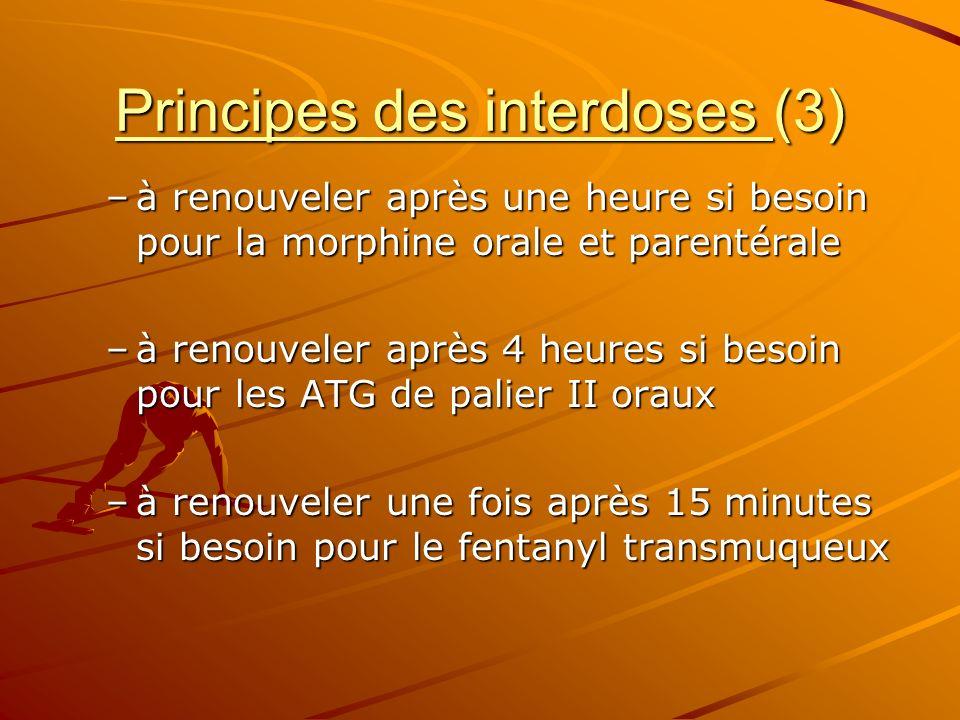 Principes des interdoses (3) –à renouveler après une heure si besoin pour la morphine orale et parentérale –à renouveler après 4 heures si besoin pour