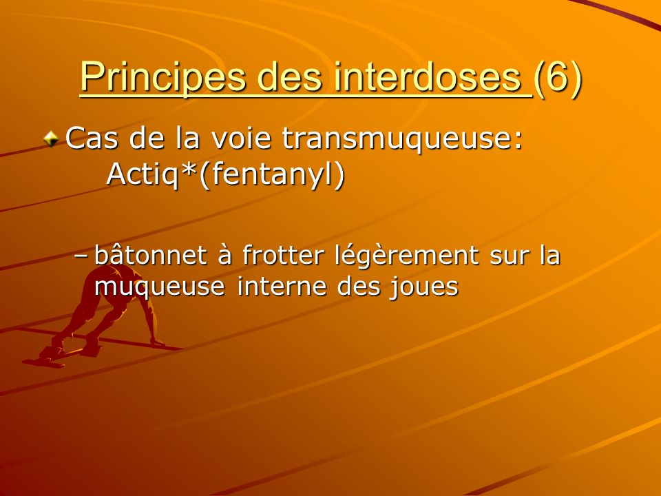 Principes des interdoses (6) Cas de la voie transmuqueuse: Actiq*(fentanyl) –bâtonnet à frotter légèrement sur la muqueuse interne des joues