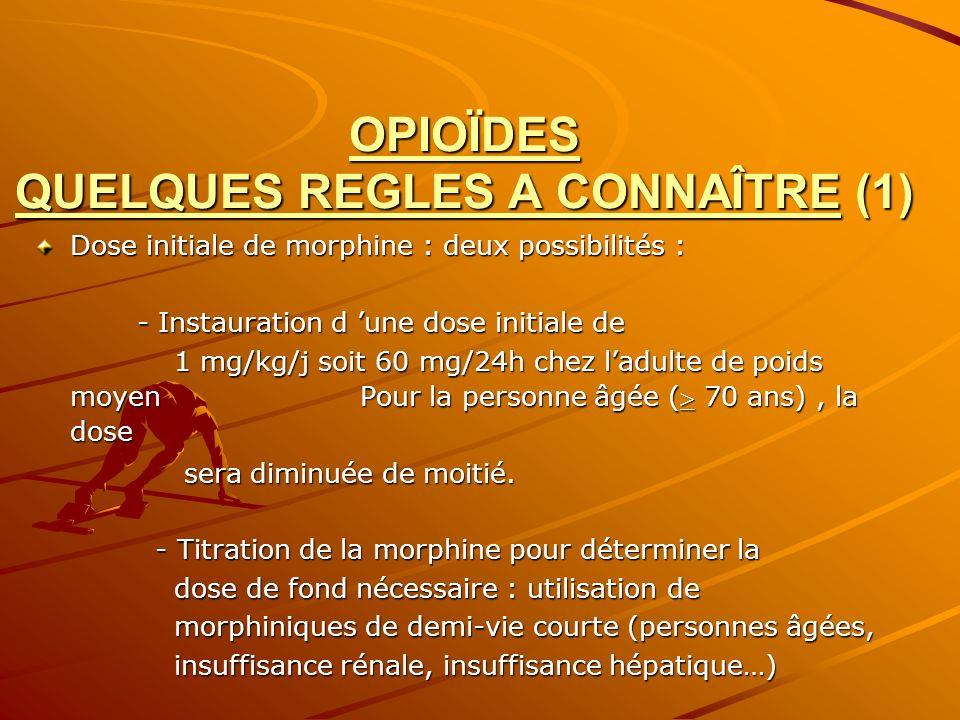 OPIOÏDES QUELQUES REGLES A CONNAÎTRE (1) Dose initiale de morphine : deux possibilités : - Instauration d une dose initiale de - Instauration d une do