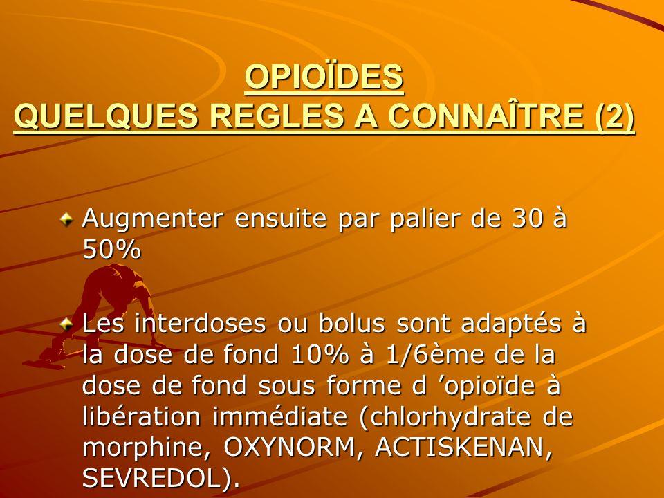 OPIOÏDES QUELQUES REGLES A CONNAÎTRE (2) Augmenter ensuite par palier de 30 à 50% Les interdoses ou bolus sont adaptés à la dose de fond 10% à 1/6ème