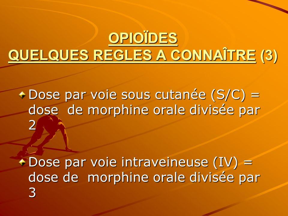 OPIOÏDES QUELQUES REGLES A CONNAÎTRE (3) Dose par voie sous cutanée (S/C) = dose de morphine orale divisée par 2 Dose par voie intraveineuse (IV) = do