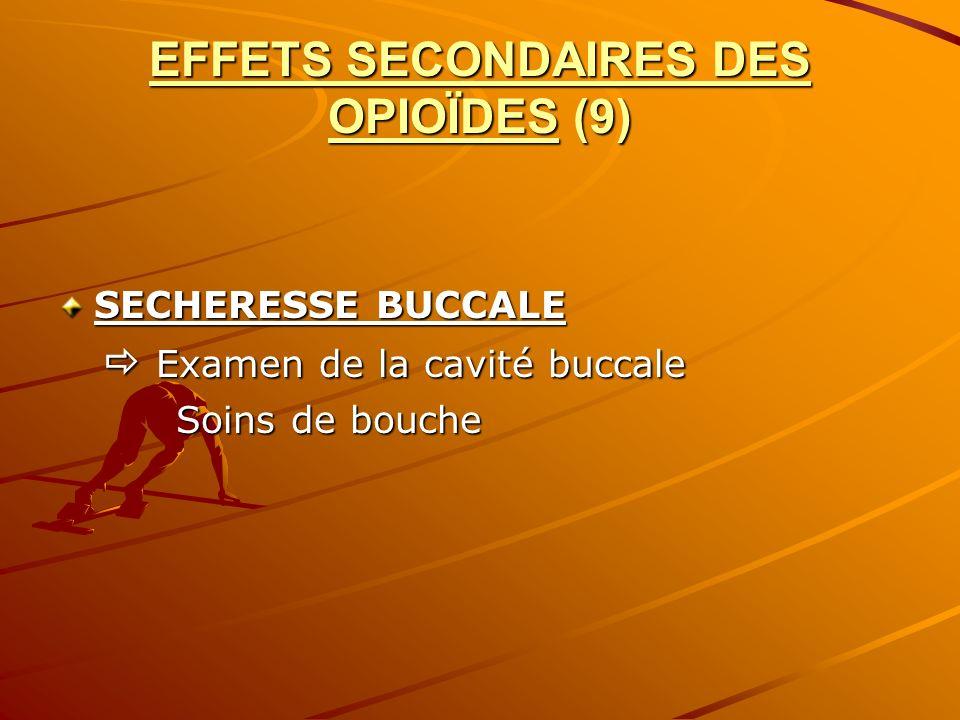 EFFETS SECONDAIRES DES OPIOÏDES (9) SECHERESSE BUCCALE Examen de la cavité buccale Examen de la cavité buccale Soins de bouche Soins de bouche