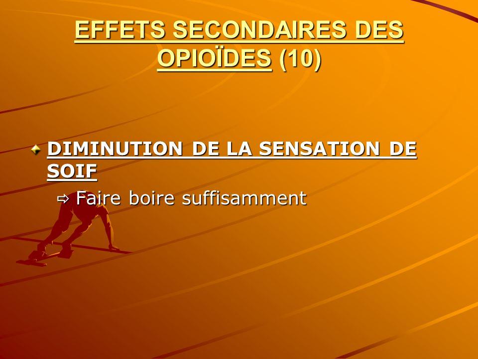 EFFETS SECONDAIRES DES OPIOÏDES (10) DIMINUTION DE LA SENSATION DE SOIF Faire boire suffisamment Faire boire suffisamment