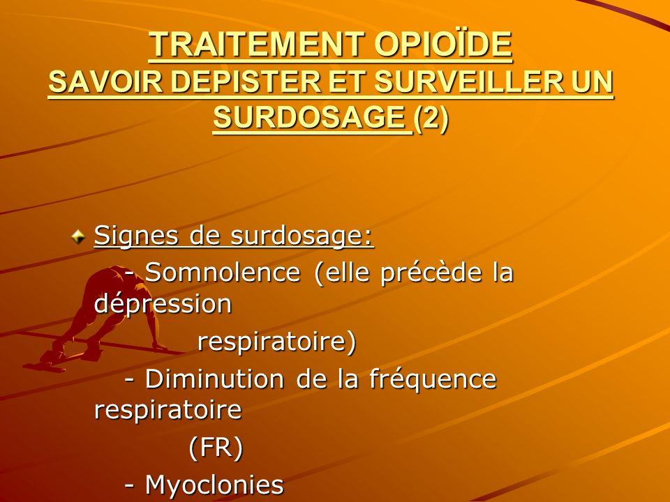 TRAITEMENT OPIOÏDE SAVOIR DEPISTER ET SURVEILLER UN SURDOSAGE (2) Signes de surdosage: - Somnolence (elle précède la dépression - Somnolence (elle pré