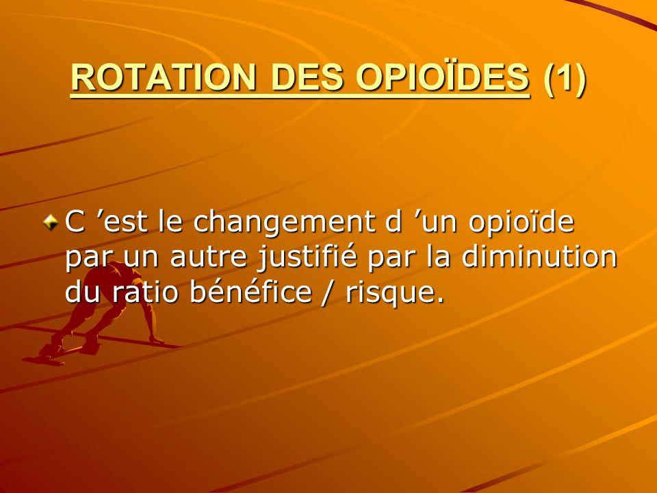ROTATION DES OPIOÏDES (1) C est le changement d un opioïde par un autre justifié par la diminution du ratio bénéfice / risque.