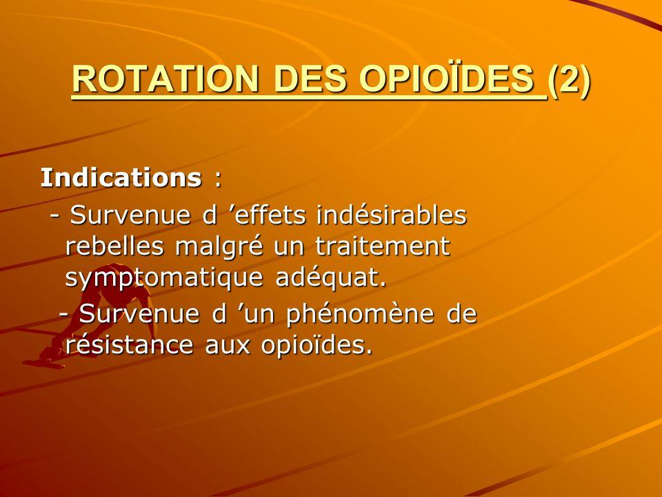 ROTATION DES OPIOÏDES (2) Indications : - Survenue d effets indésirables rebelles malgré un traitement symptomatique adéquat. - Survenue d effets indé