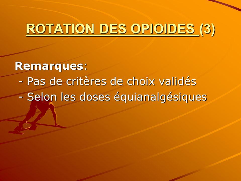 ROTATION DES OPIOIDES (3) Remarques: - Pas de critères de choix validés - Pas de critères de choix validés - Selon les doses équianalgésiques - Selon