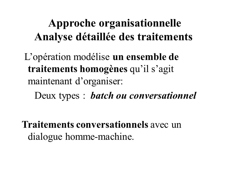 Approche organisationnelle Analyse détaillée des traitements Lopération modélise un ensemble de traitements homogènes quil sagit maintenant dorganiser: Deux types : batch ou conversationnel Traitements conversationnels avec un dialogue homme-machine.