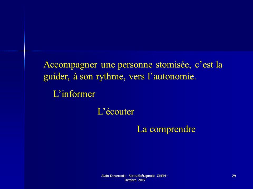 Alain Duvernois - Stomathérapeute CHBM - Octobre 2007 29 Accompagner une personne stomisée, cest la guider, à son rythme, vers lautonomie. Linformer L