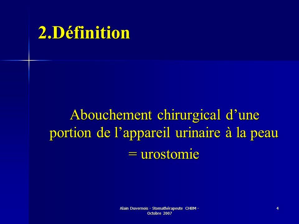 Alain Duvernois - Stomathérapeute CHBM - Octobre 2007 4 2.Définition Abouchement chirurgical dune portion de lappareil urinaire à la peau Abouchement
