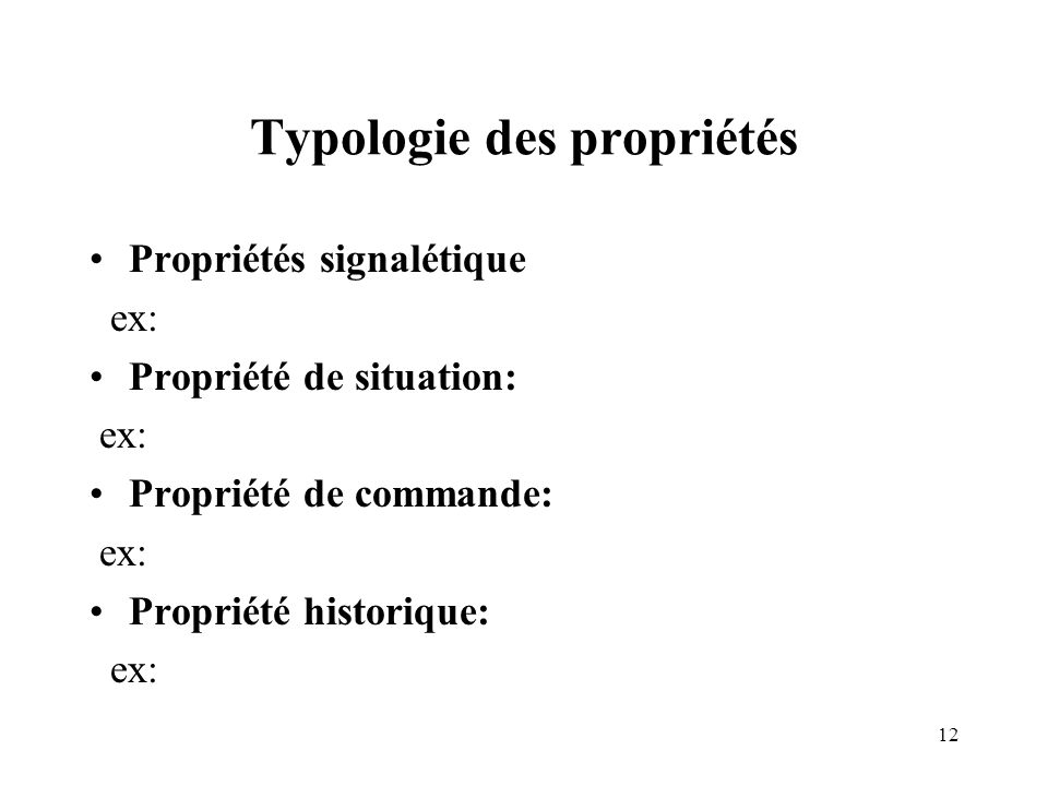 12 Typologie des propriétés Propriétés signalétique ex: Propriété de situation: ex: Propriété de commande: ex: Propriété historique: ex: