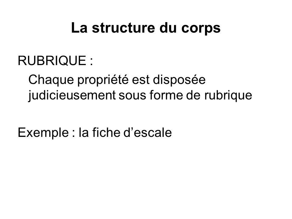 La structure du corps RUBRIQUE : Chaque propriété est disposée judicieusement sous forme de rubrique Exemple : la fiche descale