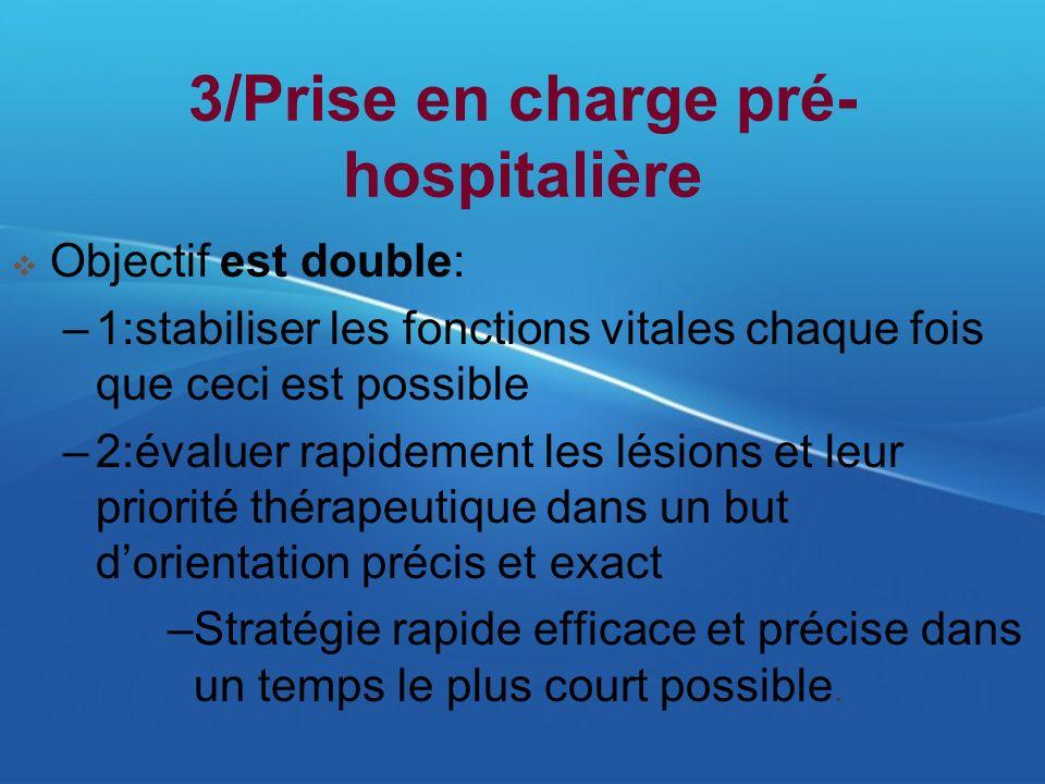 3/Prise en charge pré- hospitalière Objectif est double: –1:stabiliser les fonctions vitales chaque fois que ceci est possible –2:évaluer rapidement l