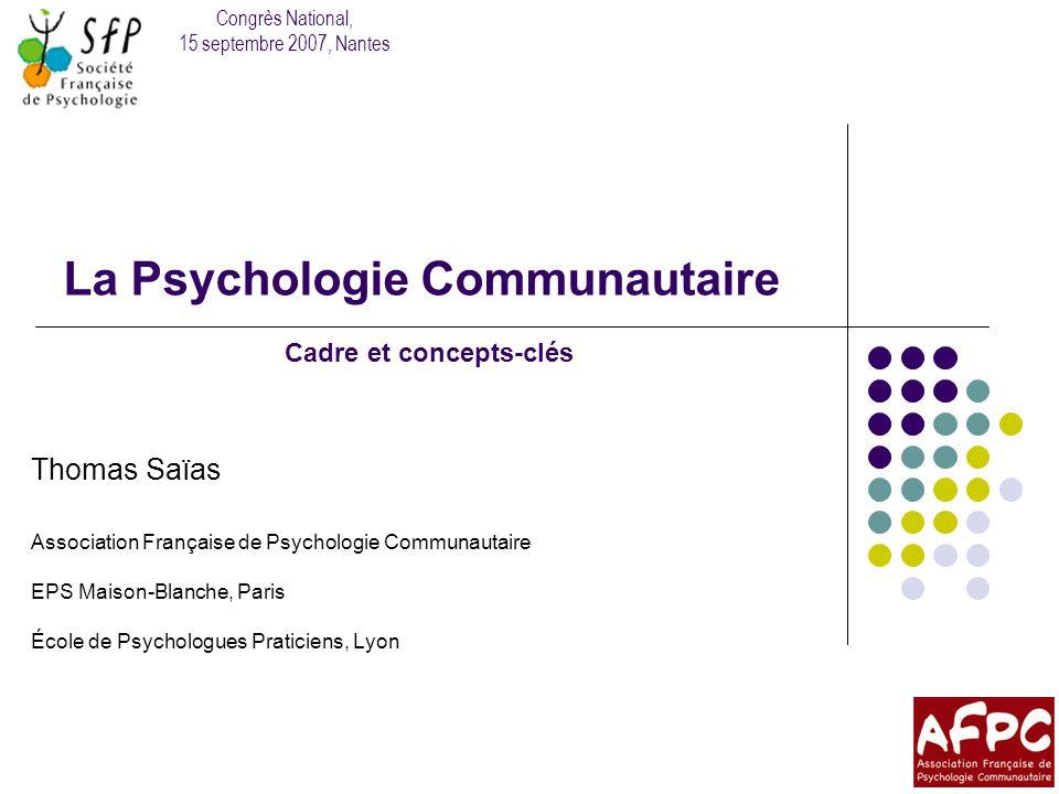 La psychologie communautaire : cadre et concepts-clés La santé positive De la santé organiciste à la santé mentale « bien-être physique, mental, social complet » (OMS, 2001) « réaliser ses aspirations […] et sadapter à son milieu » (Kue Young, 1998) Hygiénisme Promotion de la santé mentale