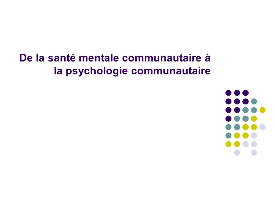 La psychologie communautaire : cadre et concepts-clés La santé mentale communautaire, en France 1945 : premières propositions pour un mouvement désaliéniste.