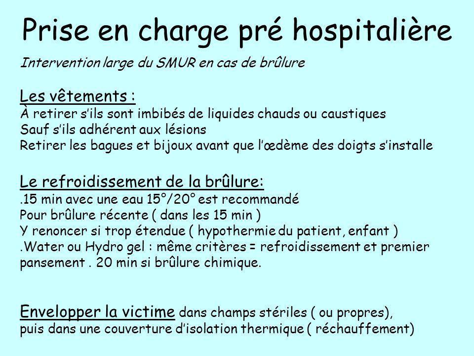 Prise en charge pré hospitalière Intervention large du SMUR en cas de brûlure Les vêtements : À retirer sils sont imbibés de liquides chauds ou causti
