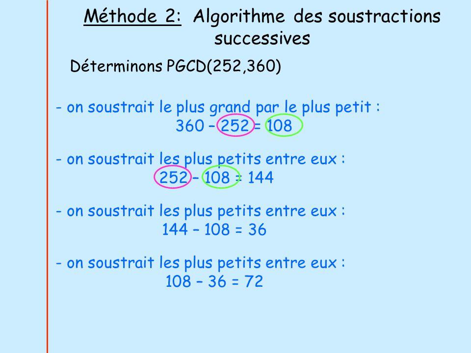 Méthode 2: Algorithme des soustractions successives Déterminons PGCD(252,360) - on soustrait le plus grand par le plus petit : 360 – 252 = 108 - on so