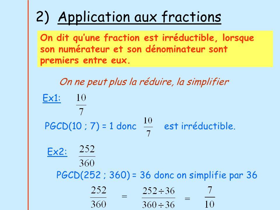 2) Application aux fractions On dit quune fraction est irréductible, lorsque son numérateur et son dénominateur sont premiers entre eux. Ex1: PGCD(10