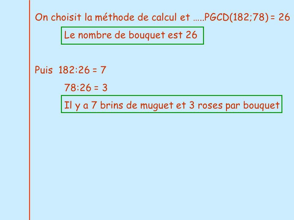 On choisit la méthode de calcul et …..PGCD(182;78) = 26 Le nombre de bouquet est 26 Puis 182:26 = 7 78:26 = 3 Il y a 7 brins de muguet et 3 roses par