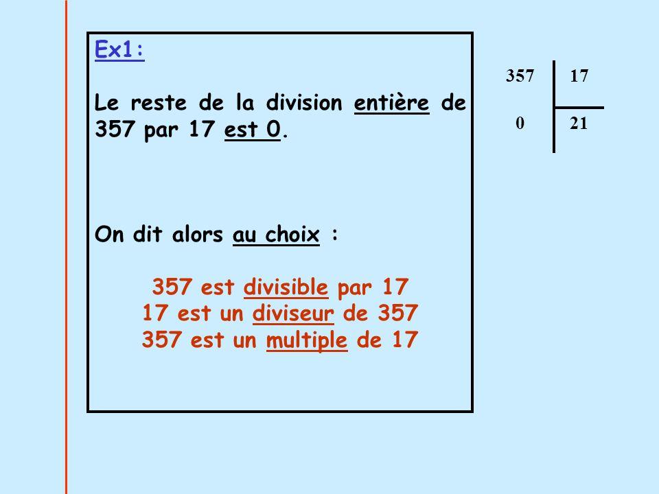 Ex1: Le reste de la division entière de 357 par 17 est 0. On dit alors au choix : 357 est divisible par 17 17 est un diviseur de 357 357 est un multip