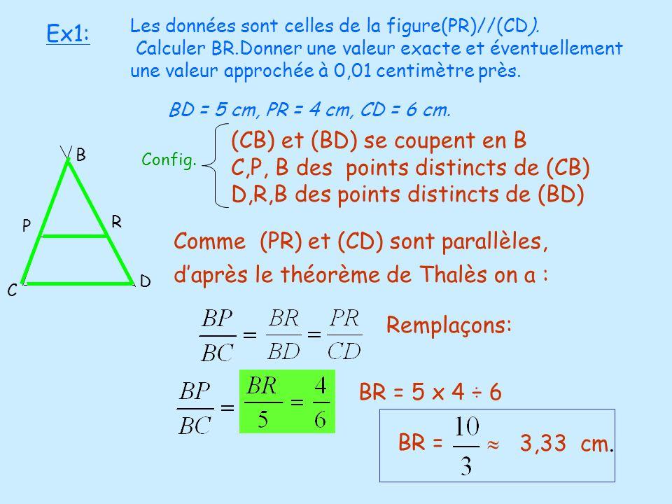 Ex1: E D C P R B A BD = 5 cm, PR = 4 cm, CD = 6 cm. (CB) et (BD) se coupent en B C,P, B des points distincts de (CB) D,R,B des points distincts de (BD