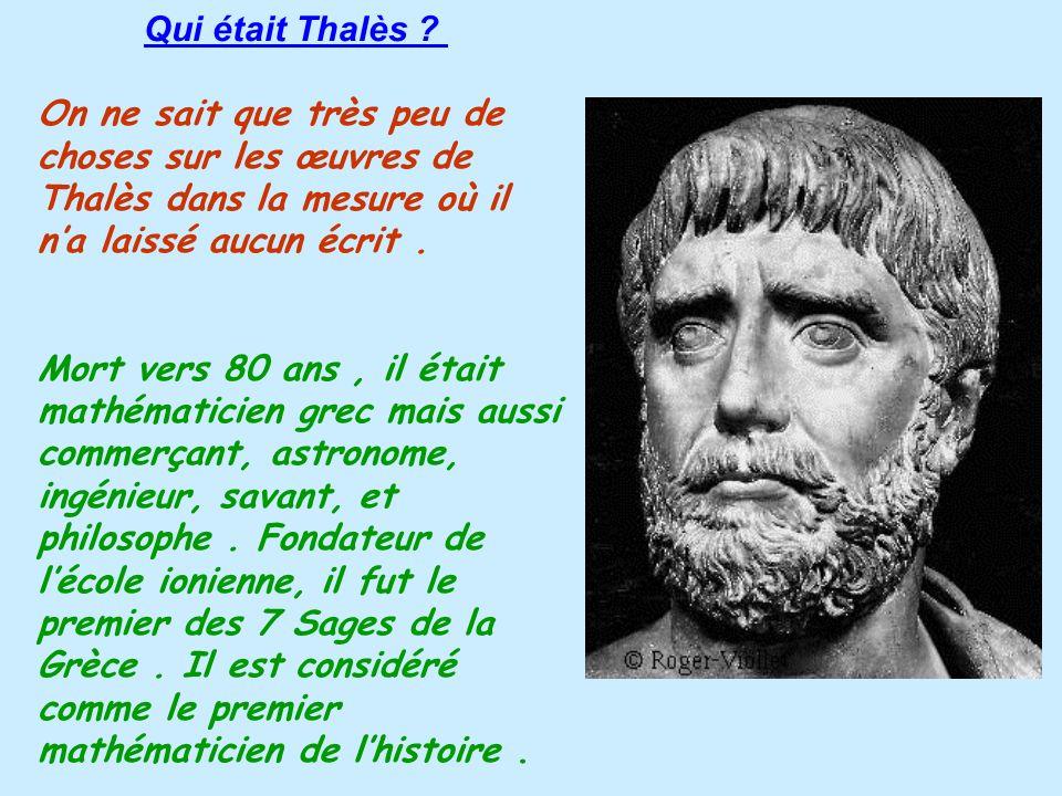 Qui était Thalès ? On ne sait que très peu de choses sur les œuvres de Thalès dans la mesure où il na laissé aucun écrit. Mort vers 80 ans, il était m